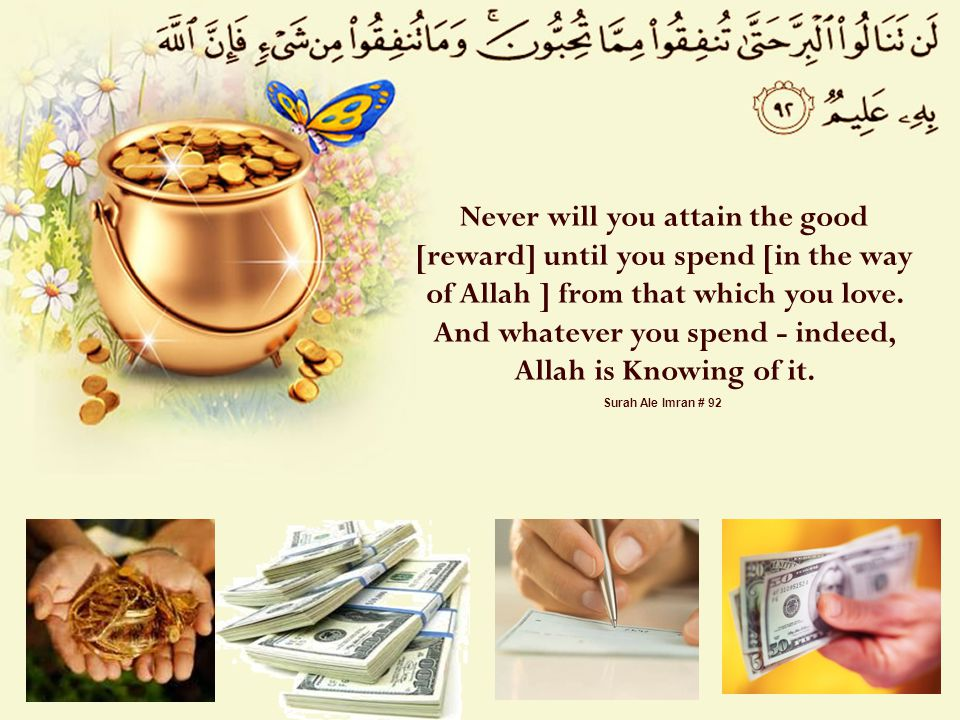 Never will you attain the good [reward] until you spend [in the way of Allah ] from that which you love. And whatever you spend - indeed, Allah is Knowing of it.